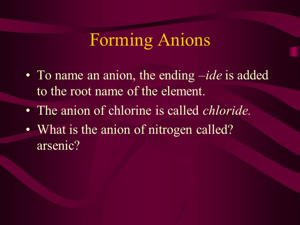 Forming Anions To name an anion, the ending –ide is added to the root name of the element. The anion of chlorine is called chloride.