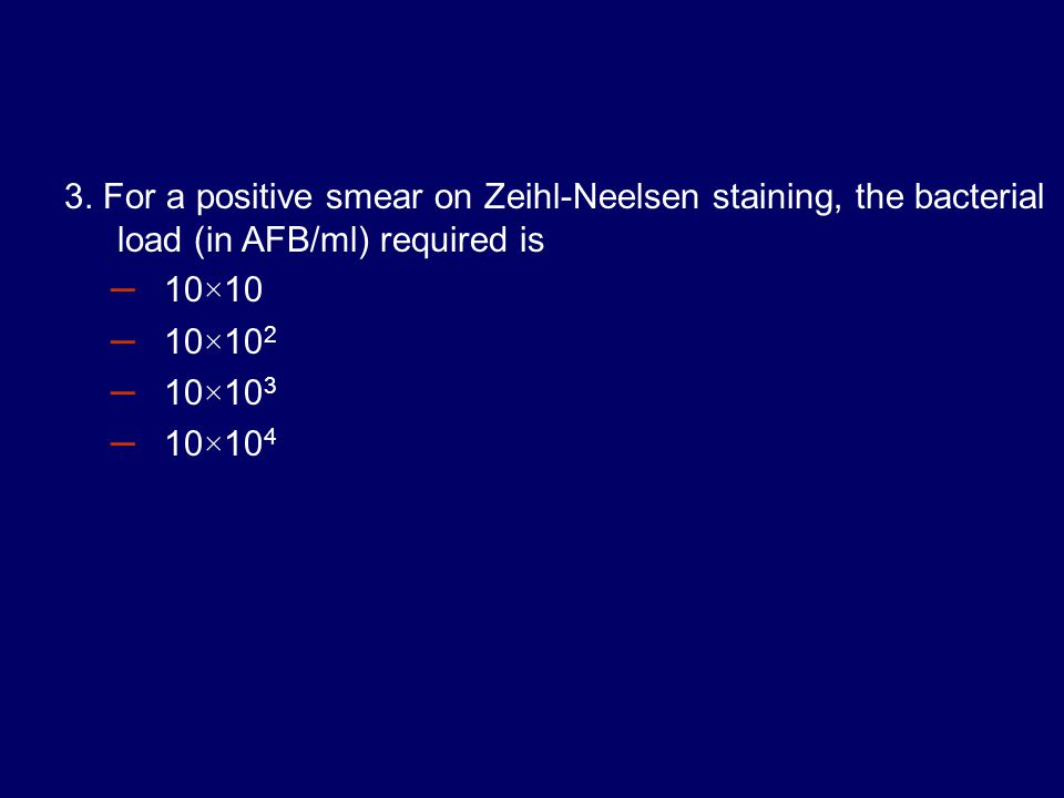 3. For a positive smear on Zeihl-Neelsen staining, the bacterial load (in AFB/ml) required is