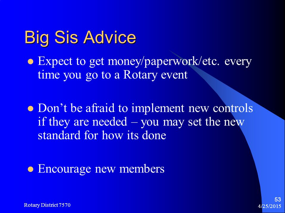 Big Sis Advice Expect to get money/paperwork/etc. every time you go to a Rotary event.
