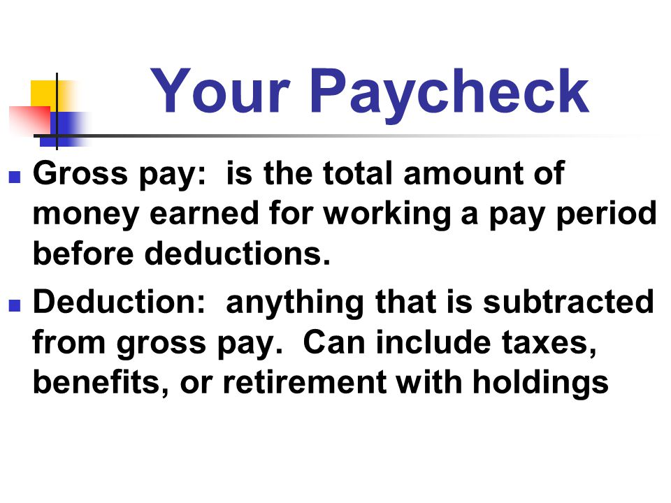 Your Paycheck Gross pay: is the total amount of money earned for working a pay period before deductions.