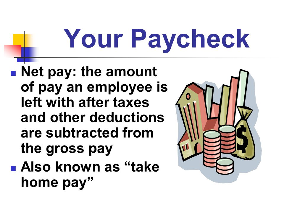Your Paycheck Net pay: the amount of pay an employee is left with after taxes and other deductions are subtracted from the gross pay.