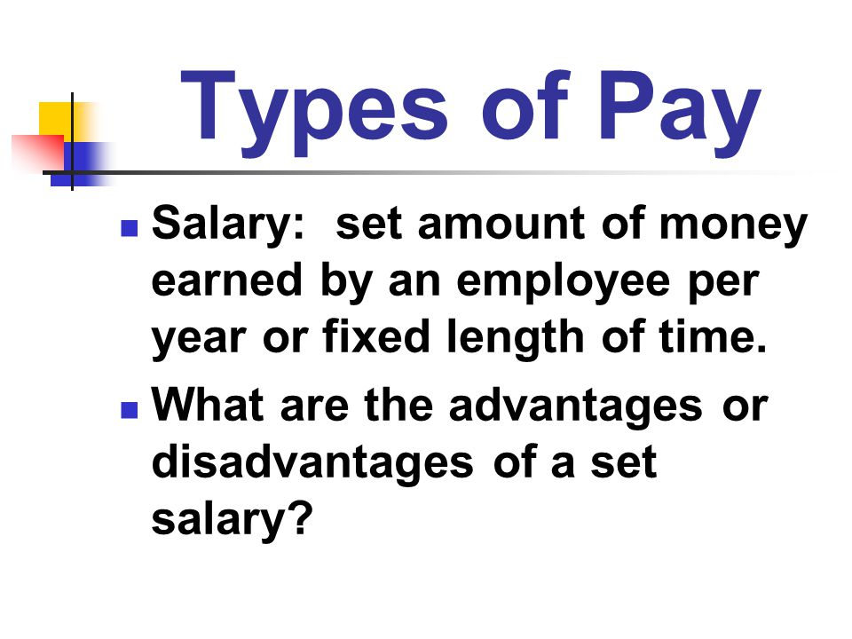 Types of Pay Salary: set amount of money earned by an employee per year or fixed length of time.