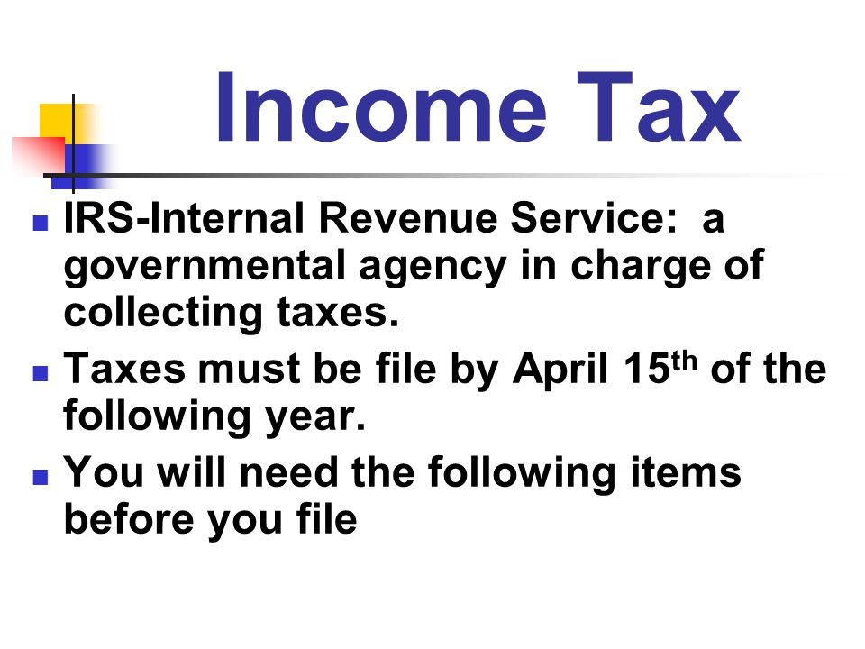 Income Tax IRS-Internal Revenue Service: a governmental agency in charge of collecting taxes.