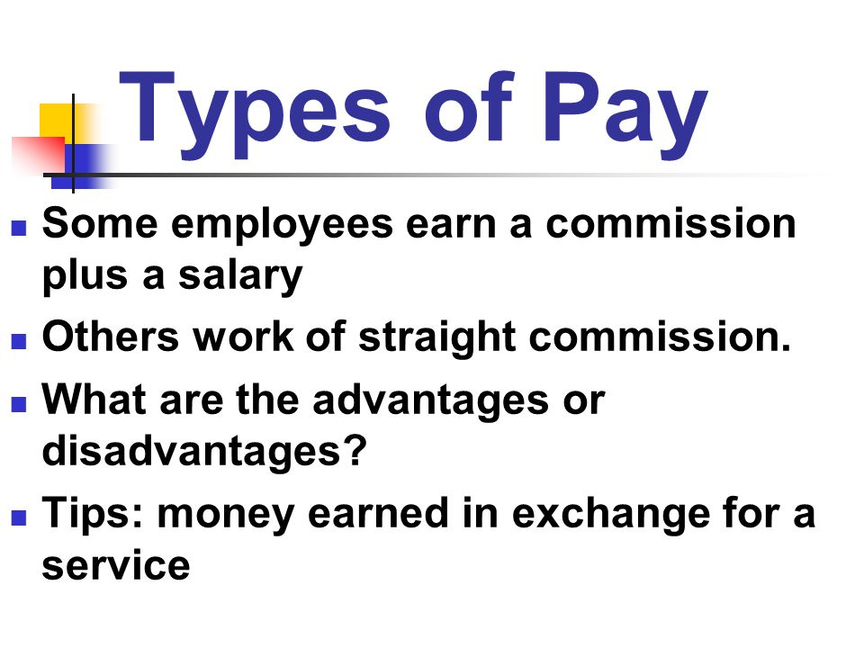 Types of Pay Some employees earn a commission plus a salary