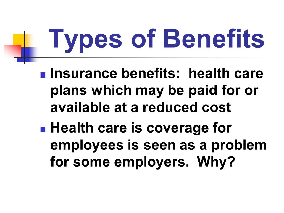 Types of Benefits Insurance benefits: health care plans which may be paid for or available at a reduced cost.