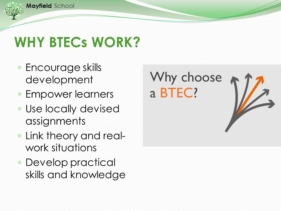 WHY BTECs WORK Encourage skills development Empower learners