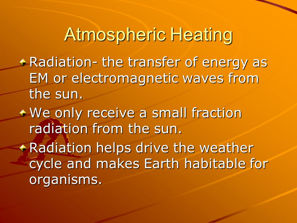 Atmospheric Heating Radiation- the transfer of energy as EM or electromagnetic waves from the sun.