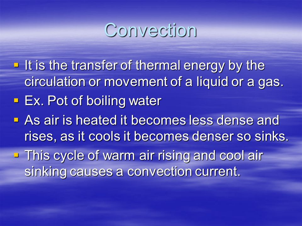Convection It is the transfer of thermal energy by the circulation or movement of a liquid or a gas.