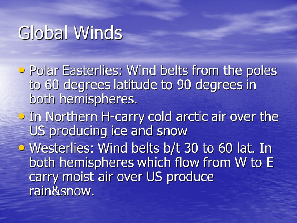 Global Winds Polar Easterlies: Wind belts from the poles to 60 degrees latitude to 90 degrees in both hemispheres.