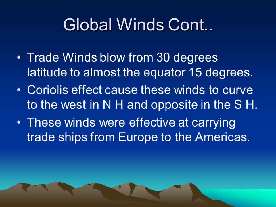 Global Winds Cont.. Trade Winds blow from 30 degrees latitude to almost the equator 15 degrees.