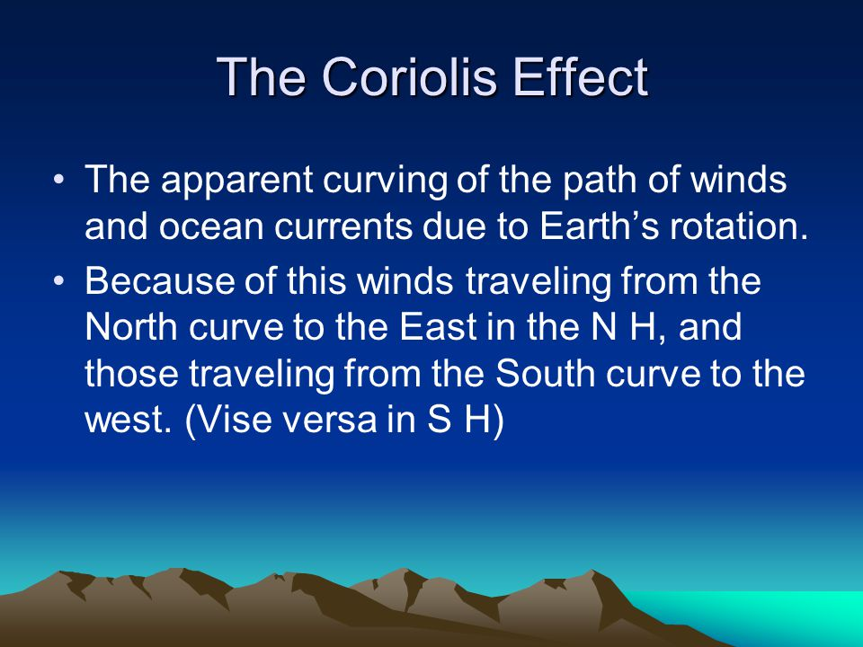The Coriolis Effect The apparent curving of the path of winds and ocean currents due to Earth's rotation.