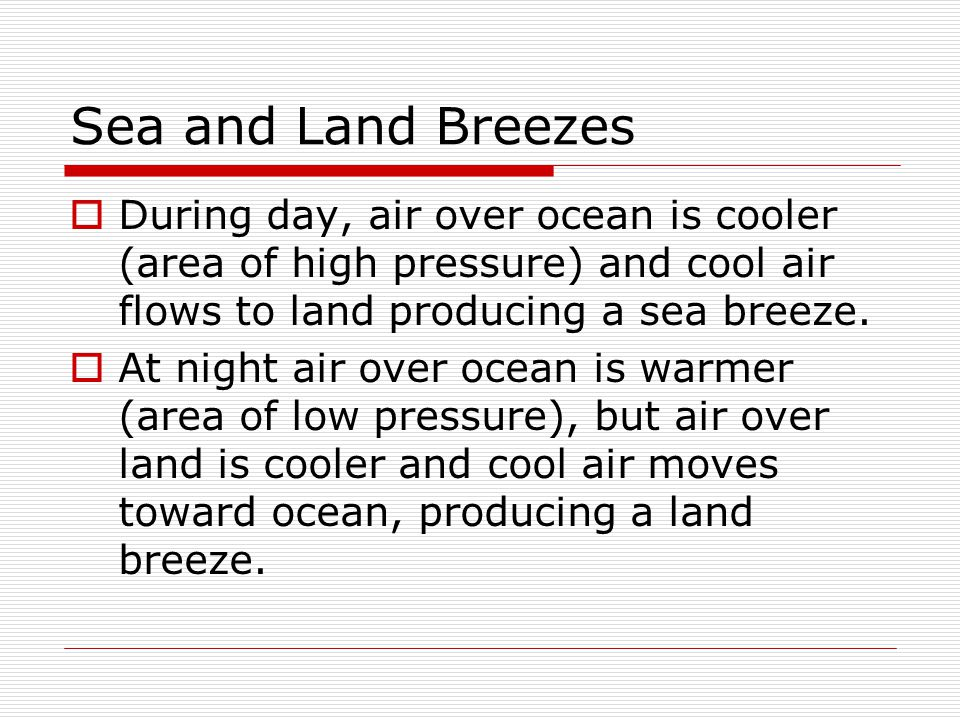 Sea and Land Breezes During day, air over ocean is cooler (area of high pressure) and cool air flows to land producing a sea breeze.