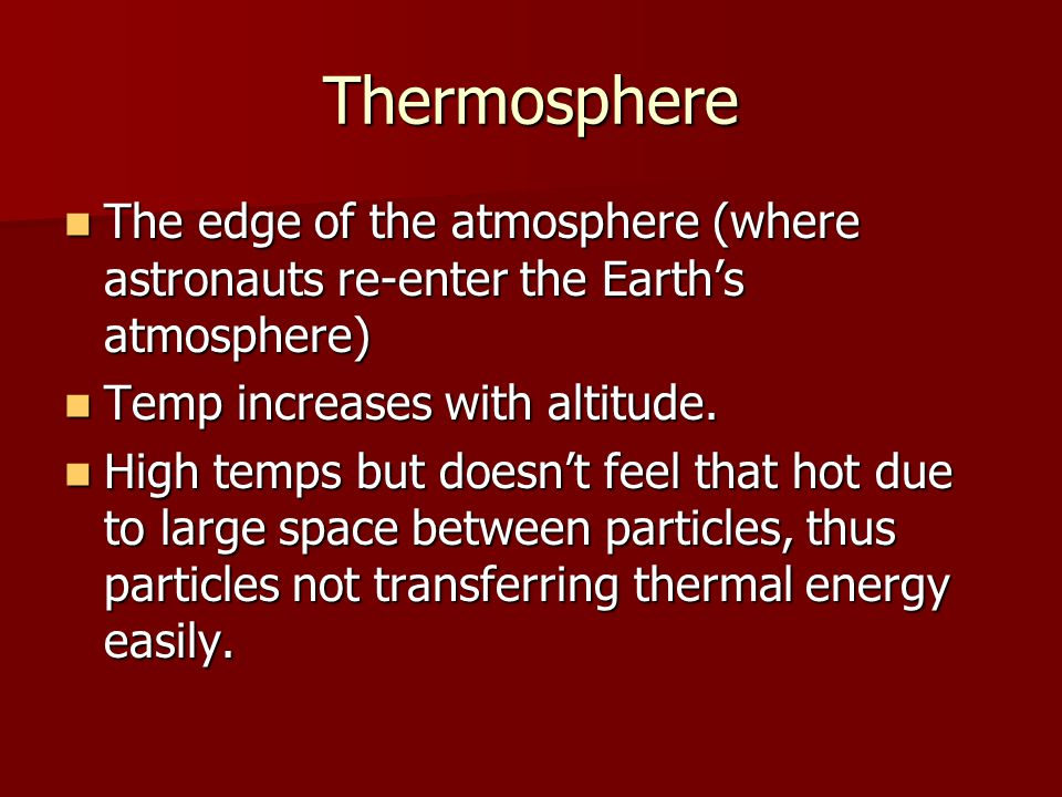 Thermosphere The edge of the atmosphere (where astronauts re-enter the Earth's atmosphere) Temp increases with altitude.