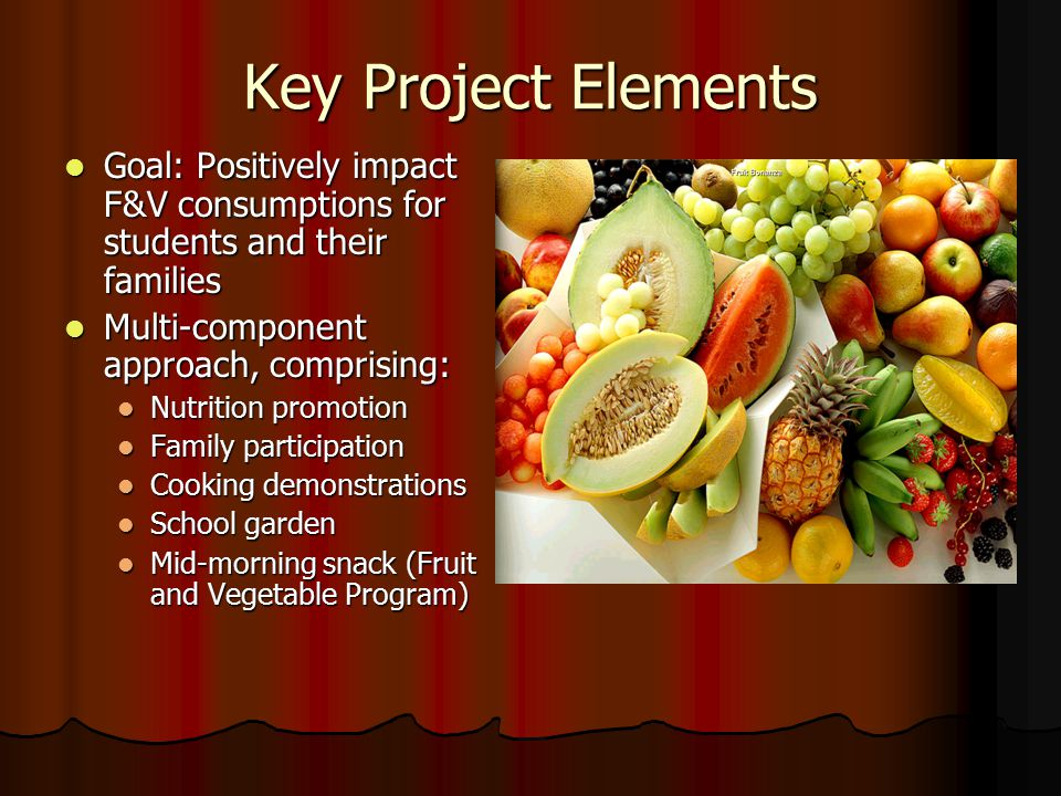 Key Project Elements Goal: Positively impact F&V consumptions for students and their families. Multi-component approach, comprising: