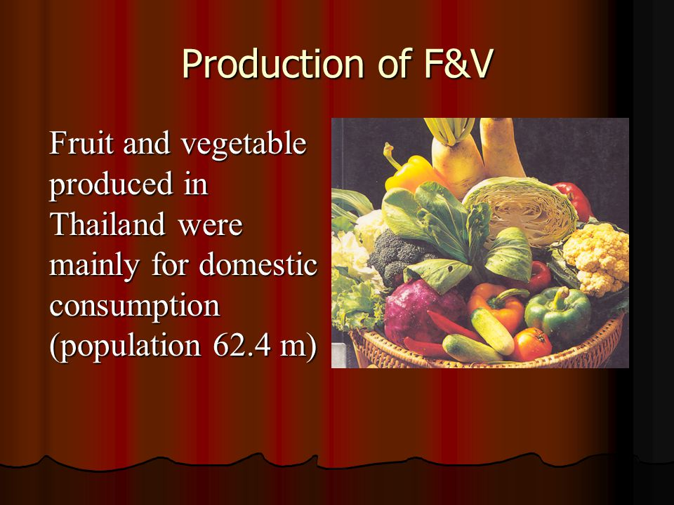 Production of F&V Fruit and vegetable produced in Thailand were mainly for domestic consumption (population 62.4 m)