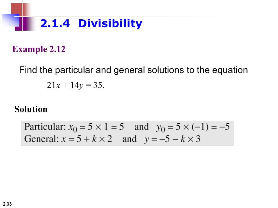 2.1.4 Divisibility Example Find the particular and general solutions to the equation. 21x + 14y = 35.