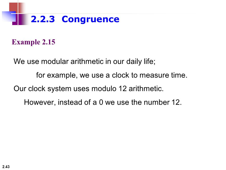2.2.3 Congruence Example We use modular arithmetic in our daily life; for example, we use a clock to measure time.