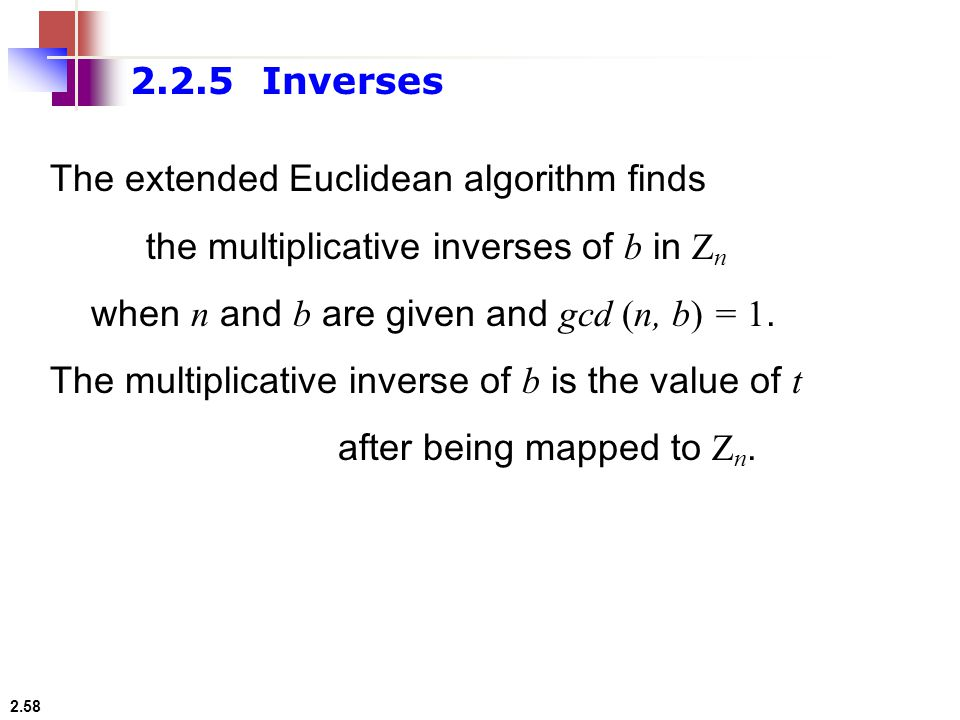 2.2.5 Inverses The extended Euclidean algorithm finds. the multiplicative inverses of b in Zn. when n and b are given and gcd (n, b) = 1.