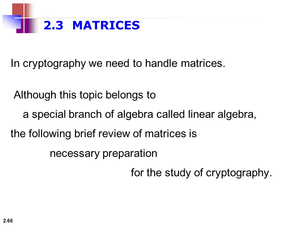 2.3 MATRICES In cryptography we need to handle matrices.