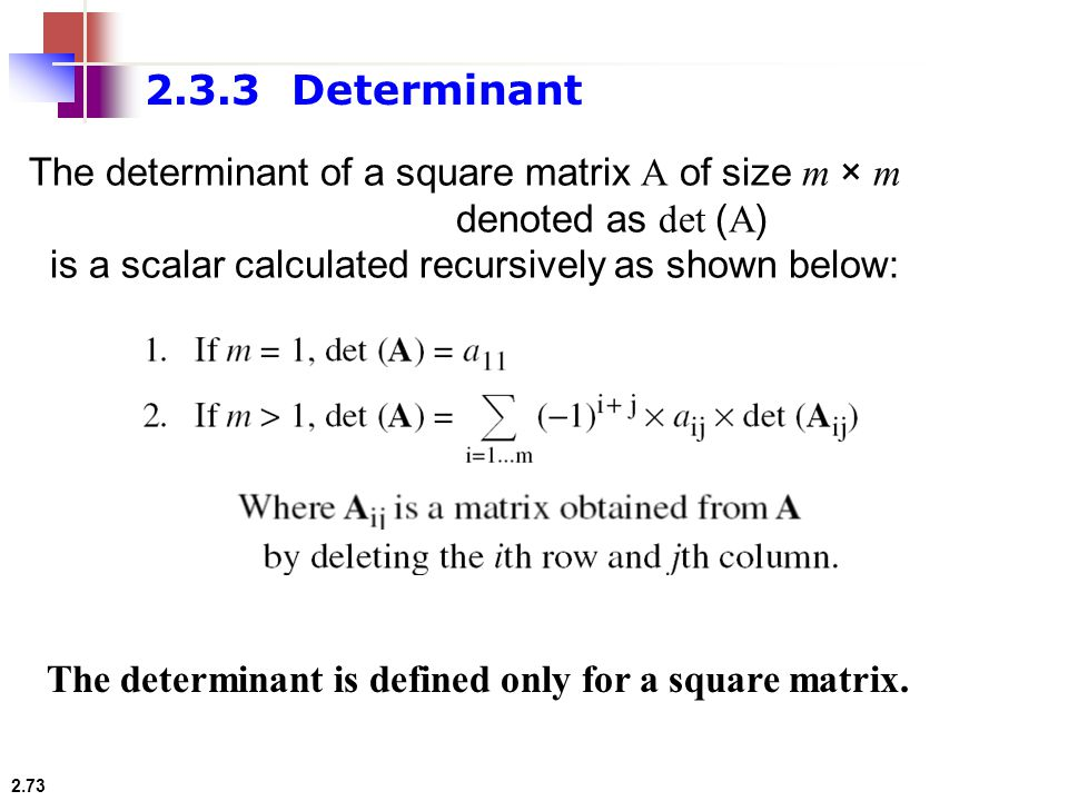 2.3.3 Determinant The determinant of a square matrix A of size m × m denoted as det (A) is a scalar calculated recursively as shown below: