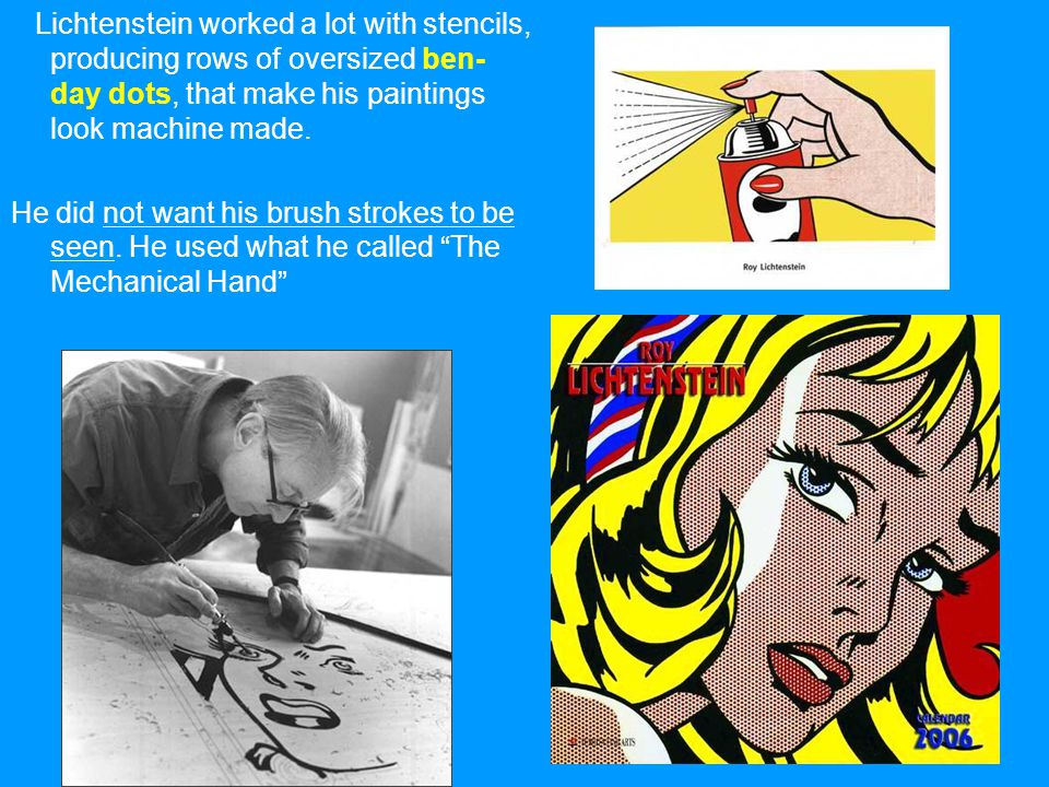 Lichtenstein worked a lot with stencils, producing rows of oversized ben-day dots, that make his paintings look machine made.