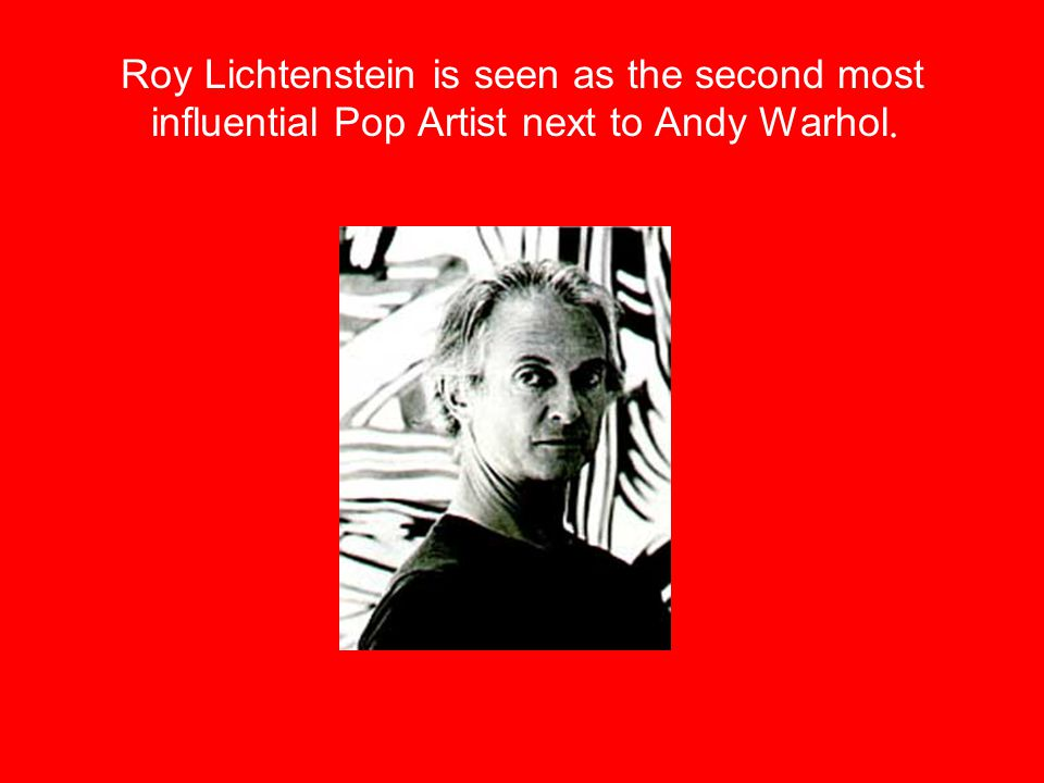 Roy Lichtenstein is seen as the second most influential Pop Artist next to Andy Warhol.