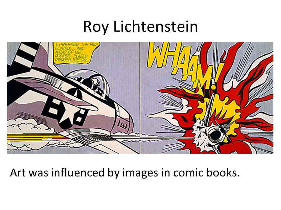Roy Lichtenstein Art was influenced by images in comic books.