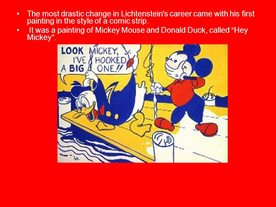 The most drastic change in Lichtenstein s career came with his first painting in the style of a comic strip.