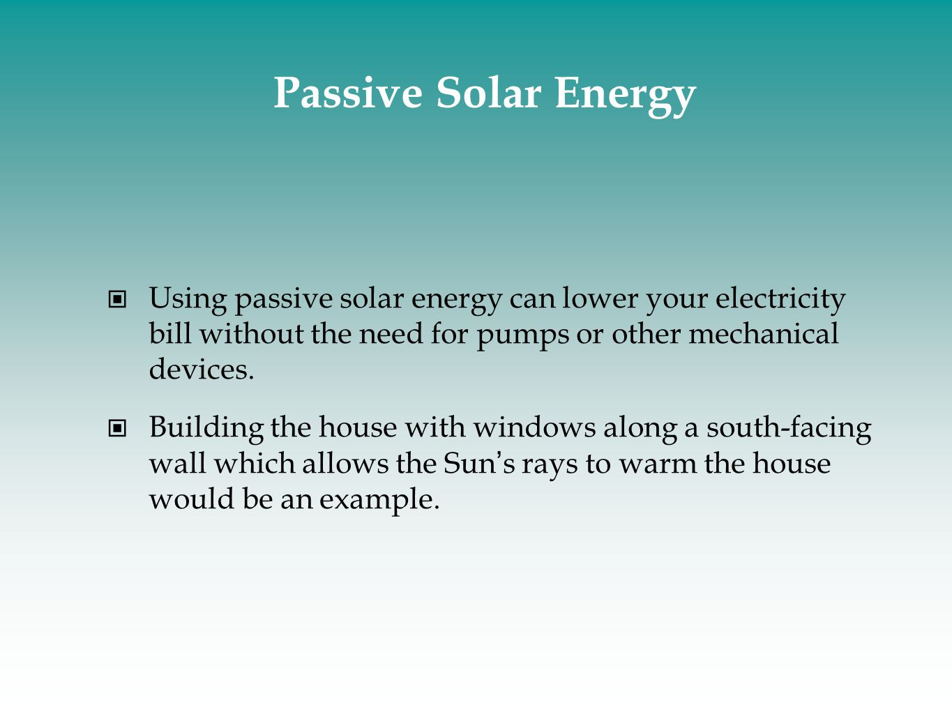 Passive Solar Energy Using passive solar energy can lower your electricity bill without the need for pumps or other mechanical devices.