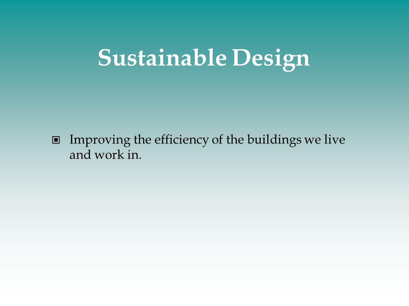 Sustainable Design Improving the efficiency of the buildings we live and work in.