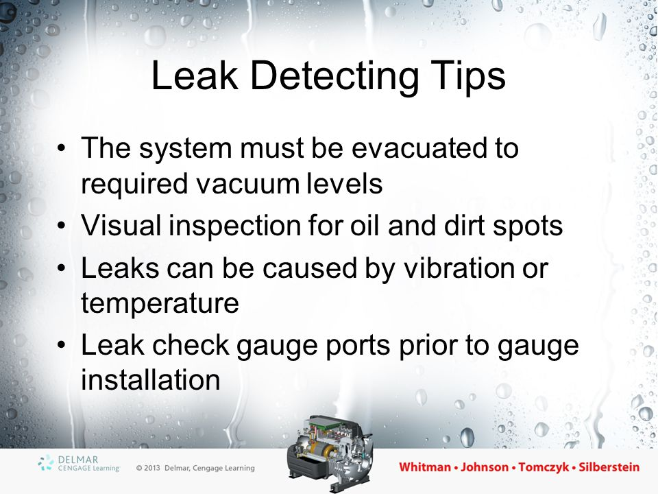Leak Detecting Tips The system must be evacuated to required vacuum levels. Visual inspection for oil and dirt spots.