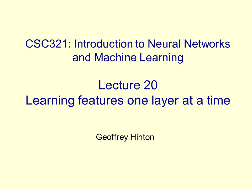 CSC321: Introduction to Neural Networks and Machine Learning Lecture 20 Learning features one layer at a time