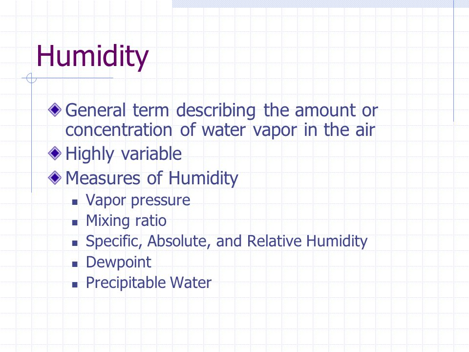 Humidity General term describing the amount or concentration of water vapor in the air. Highly variable.