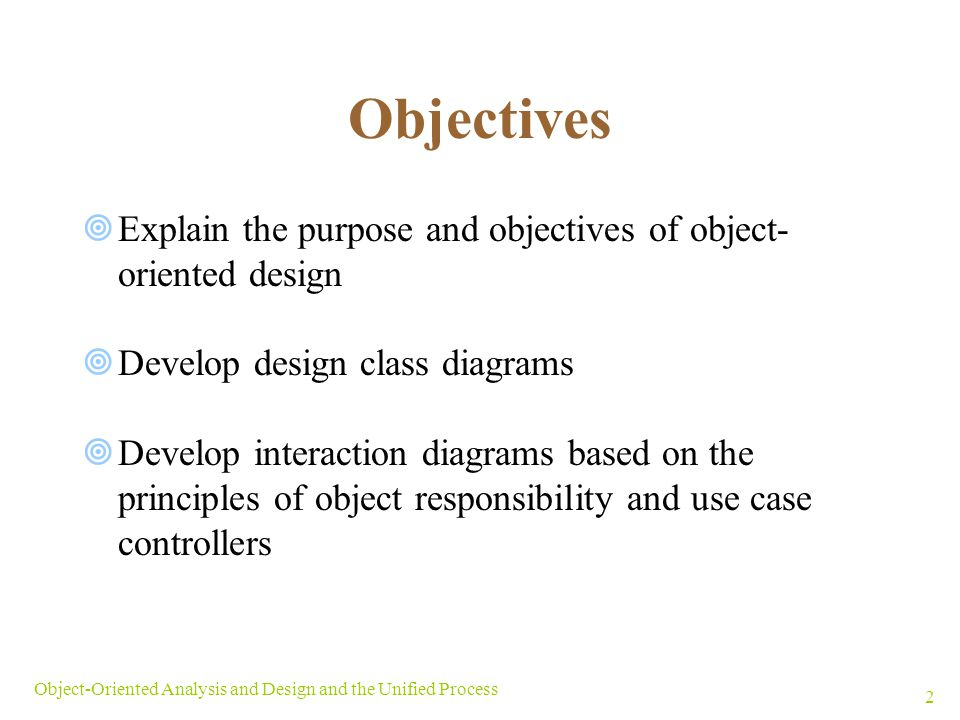 Objectives Explain the purpose and objectives of object- oriented design. Develop design class diagrams.