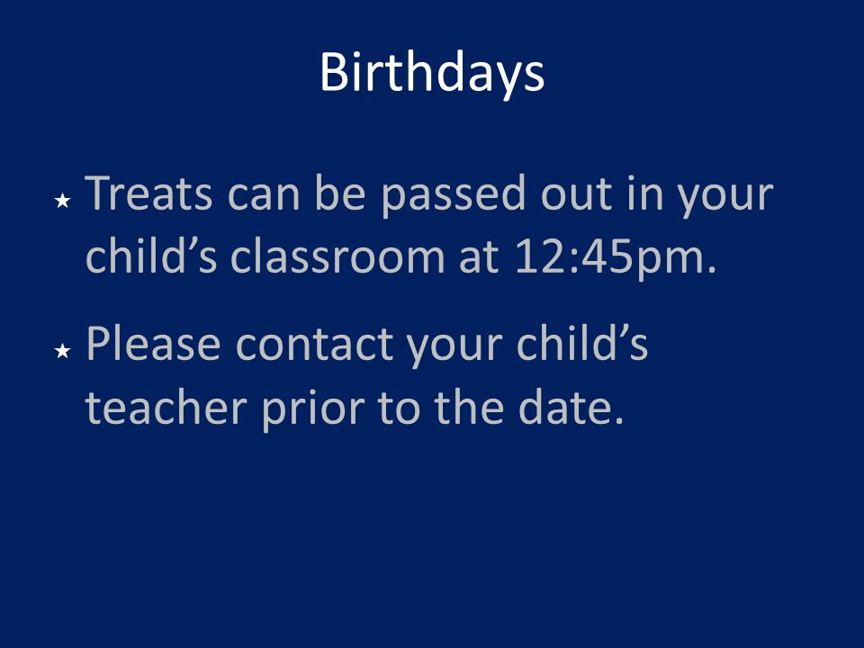 Birthdays Treats can be passed out in your child's classroom at 12:45pm.
