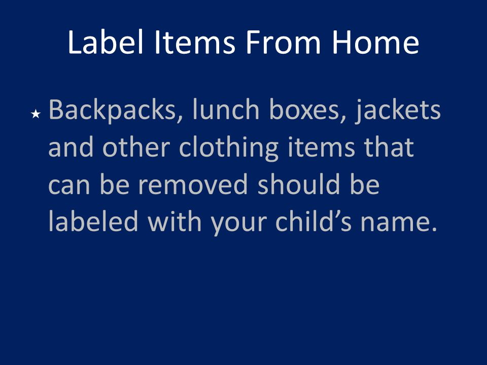 Label Items From Home Backpacks, lunch boxes, jackets and other clothing items that can be removed should be labeled with your child's name.
