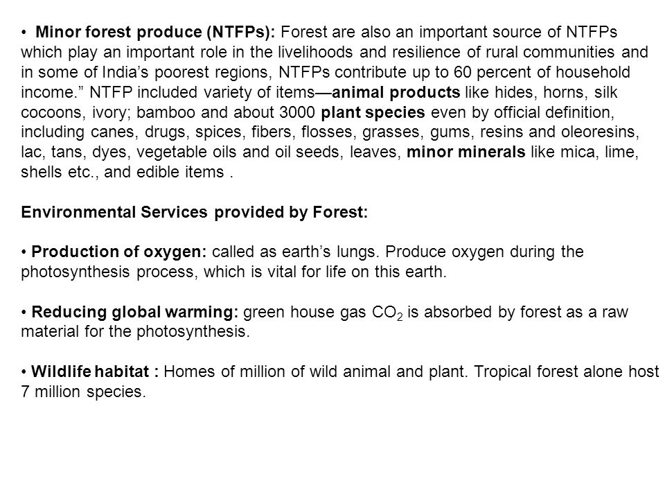 Minor forest produce (NTFPs): Forest are also an important source of NTFPs which play an important role in the livelihoods and resilience of rural communities and in some of India's poorest regions, NTFPs contribute up to 60 percent of household income. NTFP included variety of items—animal products like hides, horns, silk cocoons, ivory; bamboo and about 3000 plant species even by official definition, including canes, drugs, spices, fibers, flosses, grasses, gums, resins and oleoresins, lac, tans, dyes, vegetable oils and oil seeds, leaves, minor minerals like mica, lime, shells etc., and edible items .
