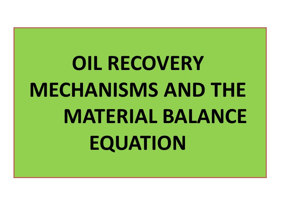 OIL RECOVERY MECHANISMS AND THE MATERIAL BALANCE EQUATION