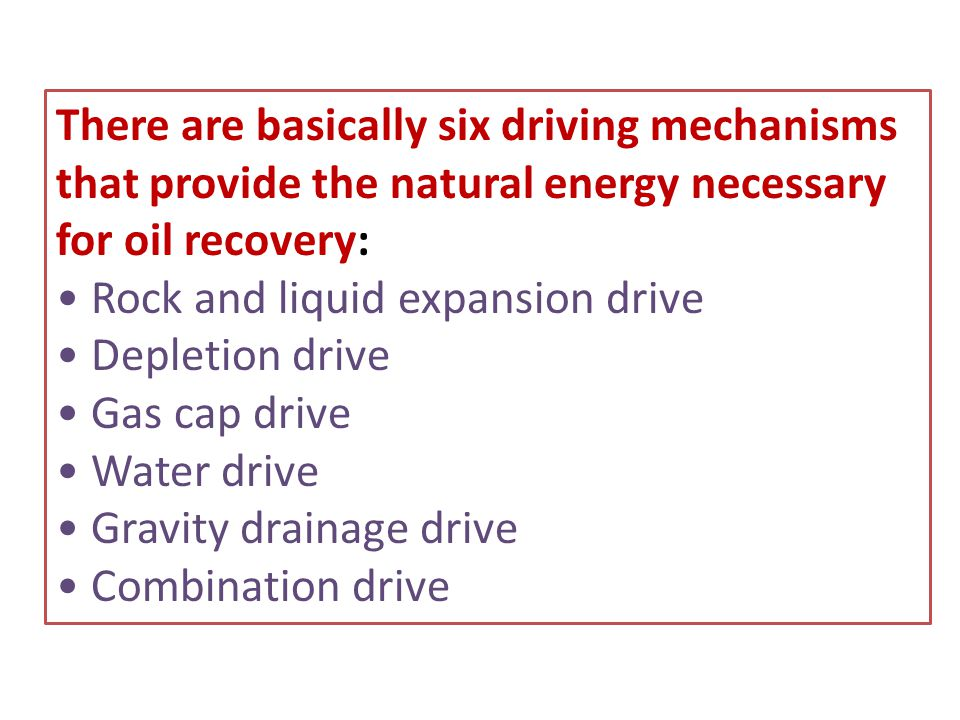 There are basically six driving mechanisms that provide the natural energy necessary for oil recovery: