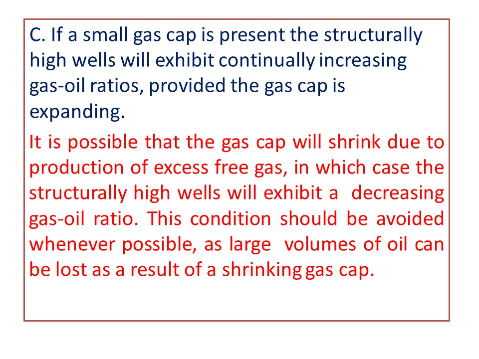 C. If a small gas cap is present the structurally high wells will exhibit continually increasing gas-oil ratios, provided the gas cap is expanding.
