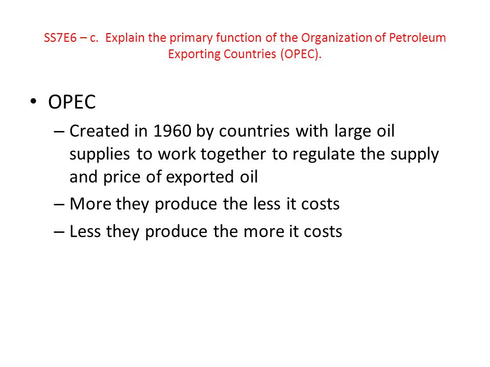 SS7E6 – c. Explain the primary function of the Organization of Petroleum Exporting Countries (OPEC).
