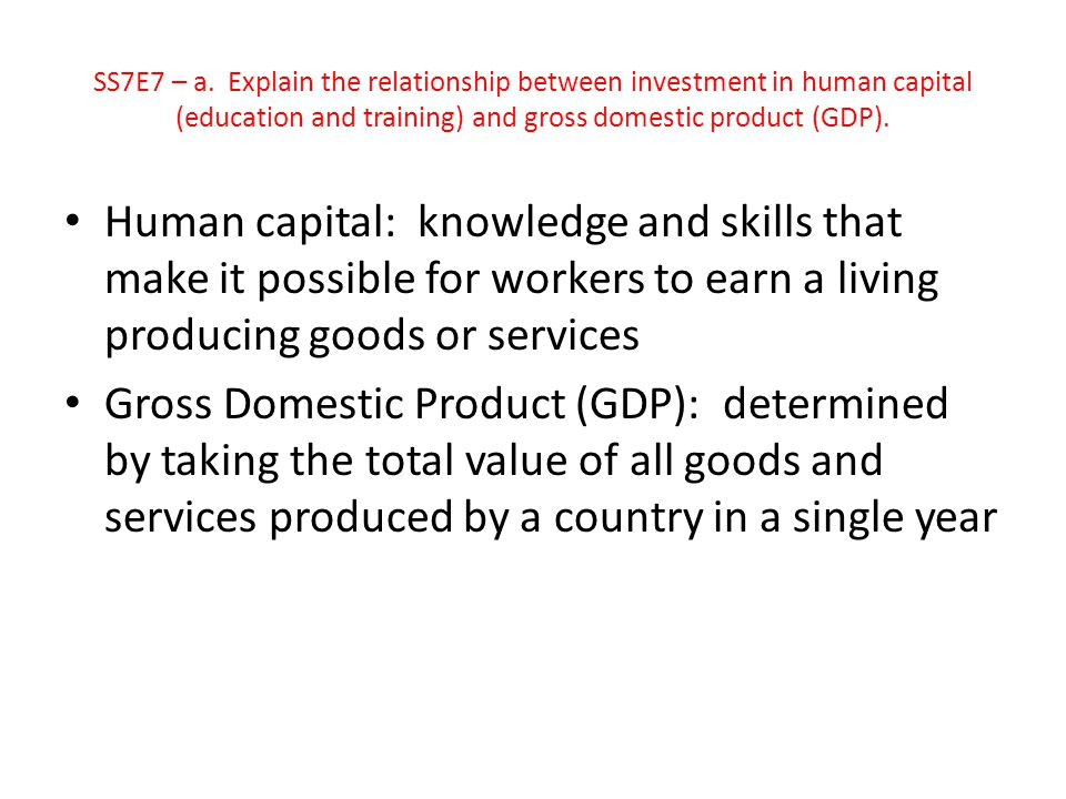 SS7E7 – a. Explain the relationship between investment in human capital (education and training) and gross domestic product (GDP).