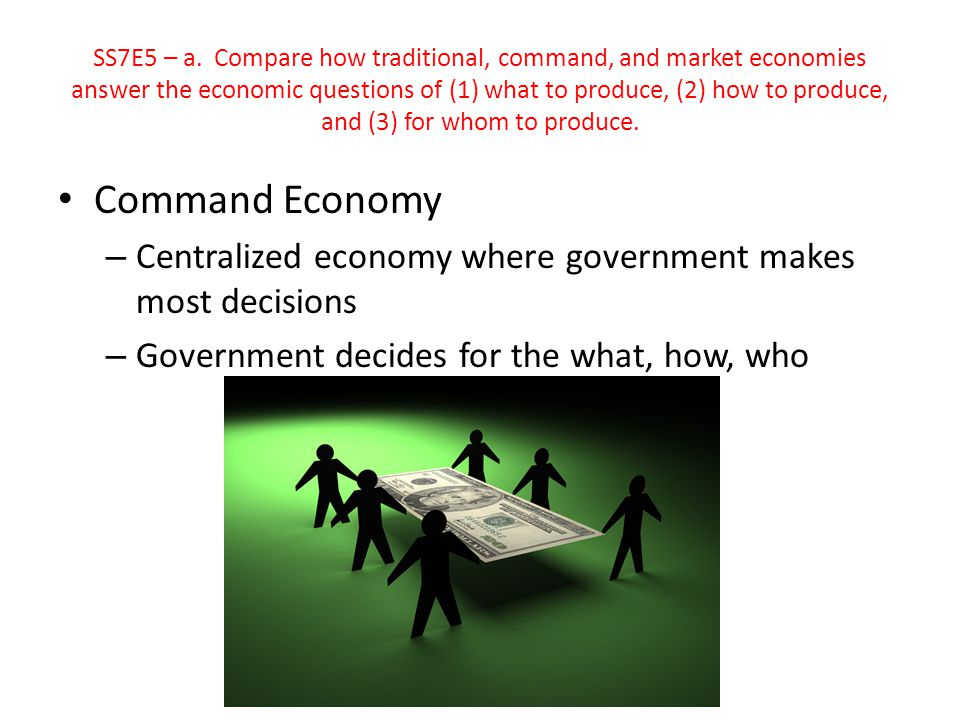 SS7E5 – a. Compare how traditional, command, and market economies answer the economic questions of (1) what to produce, (2) how to produce, and (3) for whom to produce.