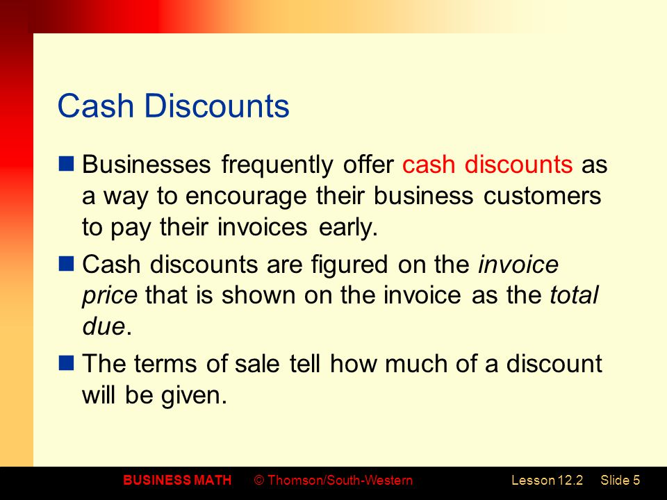 Cash Discounts Businesses frequently offer cash discounts as a way to encourage their business customers to pay their invoices early.