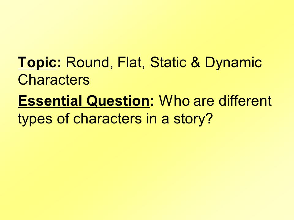 Topic: Round, Flat, Static & Dynamic Characters Essential Question: Who are different types of characters in a story