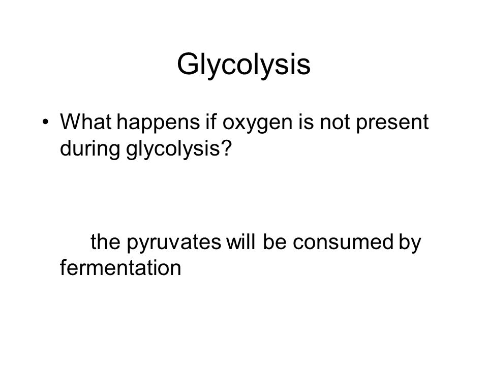 Glycolysis What happens if oxygen is not present during glycolysis
