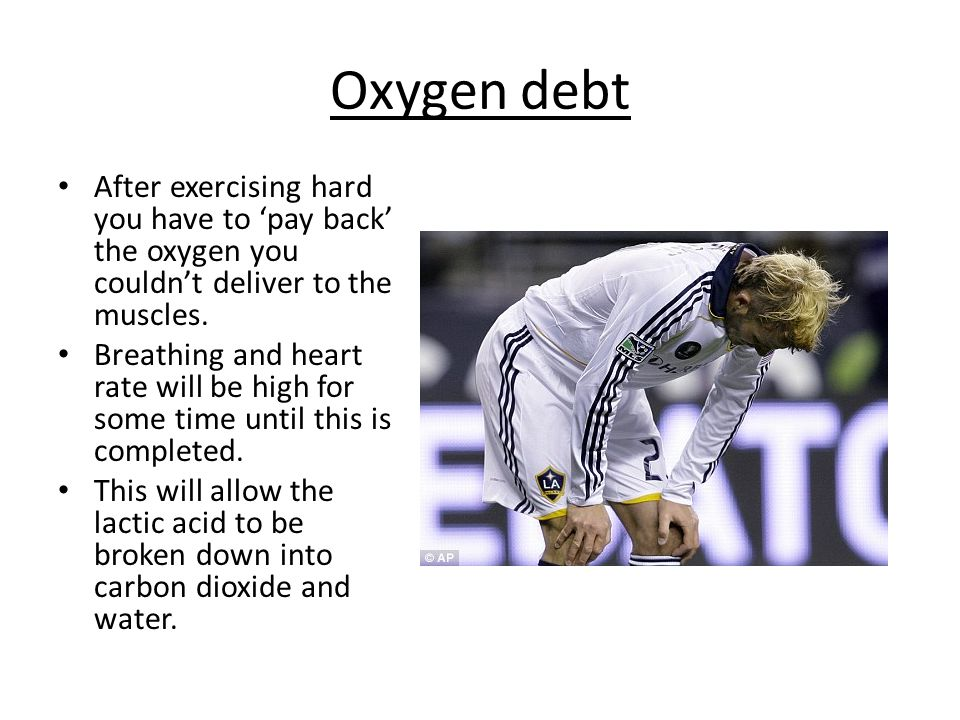 Oxygen debt After exercising hard you have to 'pay back' the oxygen you couldn't deliver to the muscles.