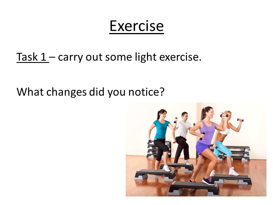 Exercise Task 1 – carry out some light exercise. What changes did you notice
