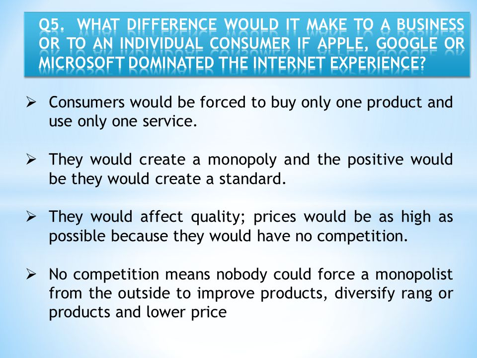 Q5. WHAT DIFFERENCE WOULD IT MAKE TO A BUSINESS OR TO AN INDIVIDUAL CONSUMER IF APPLE, GOOGLE OR MICROSOFT DOMINATED THE INTERNET EXPERIENCE