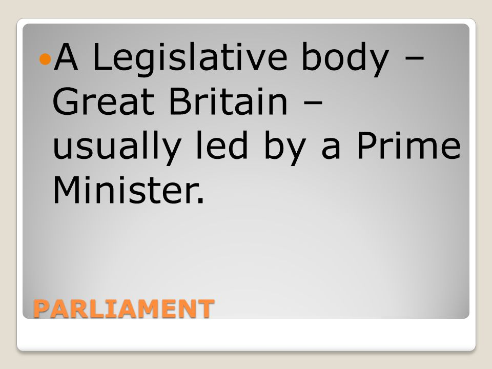 A Legislative body – Great Britain – usually led by a Prime Minister.